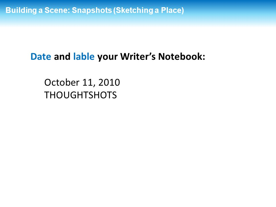 Building a Scene: Snapshots (Sketching a Place) Date and lable your Writer's Notebook: October 11, 2010 THOUGHTSHOTS