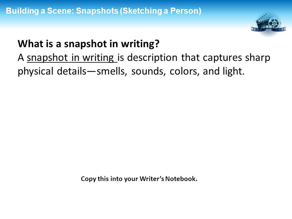Building a Scene: Snapshots (Sketching a Person) What is a snapshot in writing? A snapshot in writing is description that captures sharp physical deta