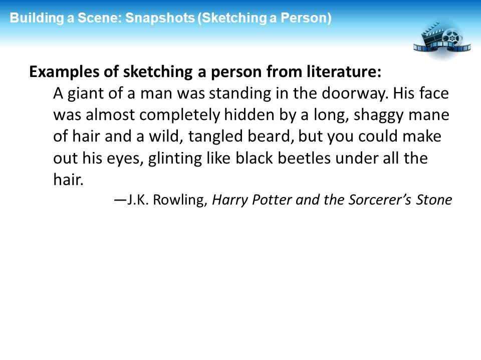 Building a Scene: Snapshots (Sketching a Person) Examples of sketching a person from literature: A giant of a man was standing in the doorway. His fac