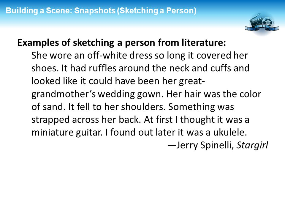 Building a Scene: Snapshots (Sketching a Person) Examples of sketching a person from literature: She wore an off-white dress so long it covered her sh