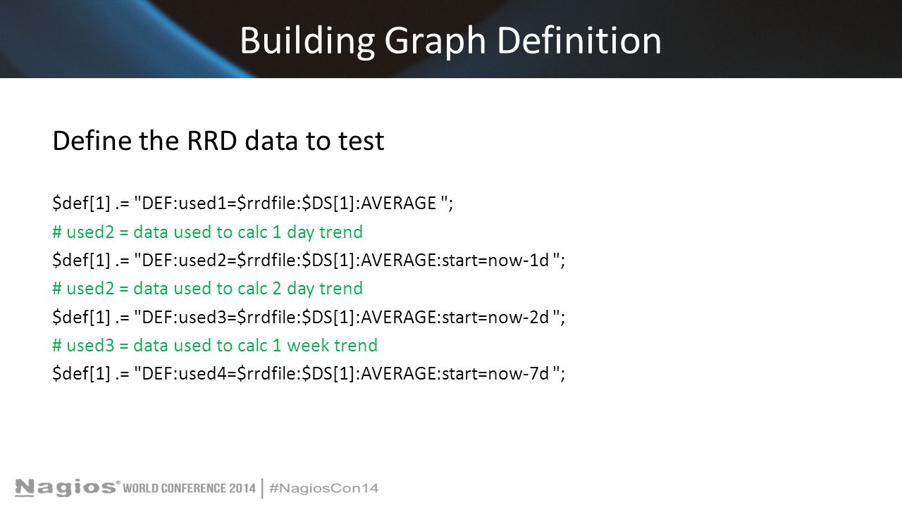 Building Graph Definition Define the RRD data to test $def[1].= DEF:used1=$rrdfile:$DS[1]:AVERAGE ; # used2 = data used to calc 1 day trend $def[1].= DEF:used2=$rrdfile:$DS[1]:AVERAGE:start=now-1d ; # used2 = data used to calc 2 day trend $def[1].= DEF:used3=$rrdfile:$DS[1]:AVERAGE:start=now-2d ; # used3 = data used to calc 1 week trend $def[1].= DEF:used4=$rrdfile:$DS[1]:AVERAGE:start=now-7d ;