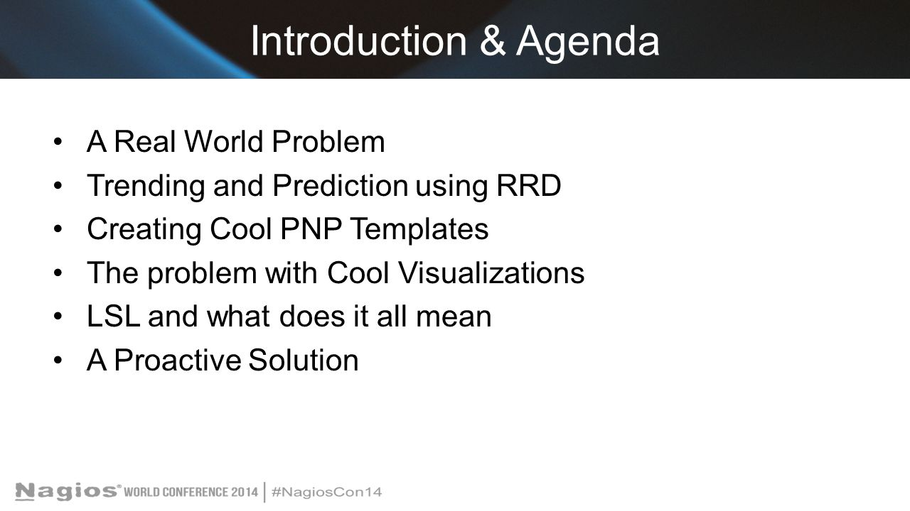 Introduction & Agenda A Real World Problem Trending and Prediction using RRD Creating Cool PNP Templates The problem with Cool Visualizations LSL and what does it all mean A Proactive Solution