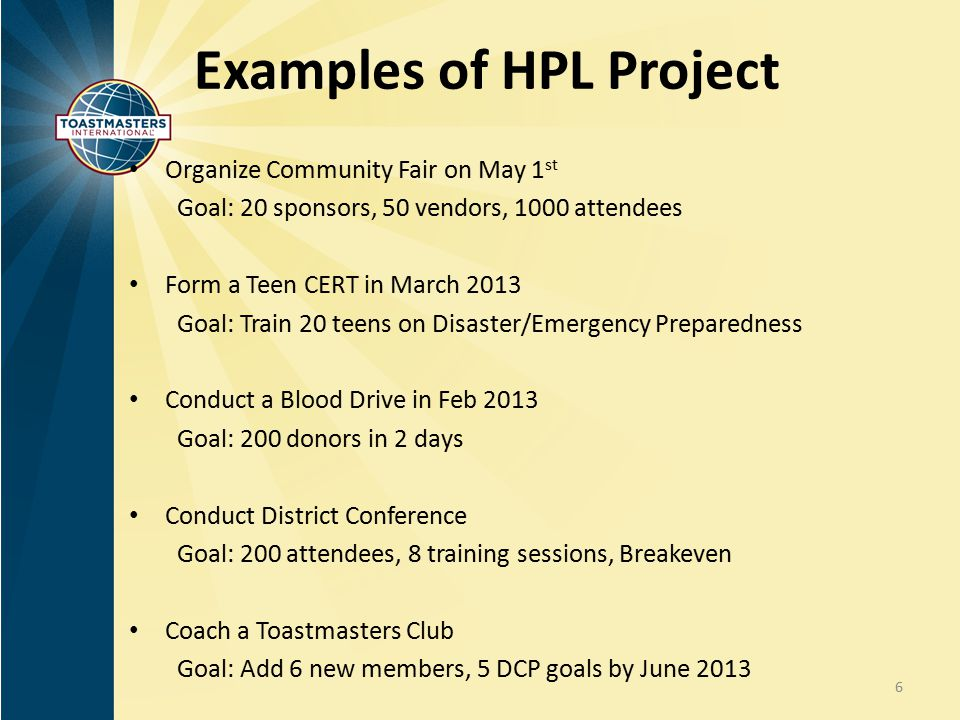 Examples of HPL Project Organize Community Fair on May 1 st Goal: 20 sponsors, 50 vendors, 1000 attendees Form a Teen CERT in March 2013 Goal: Train 2