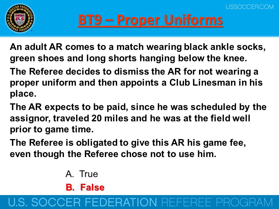 BT9 – Proper Uniforms An adult AR comes to a match wearing black ankle socks, green shoes and long shorts hanging below the knee. The Referee decides