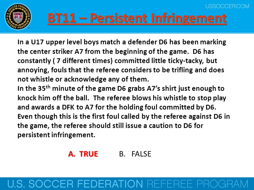 BT11 – Persistent Infringement In a U17 upper level boys match a defender D6 has been marking the center striker A7 from the beginning of the game. D6