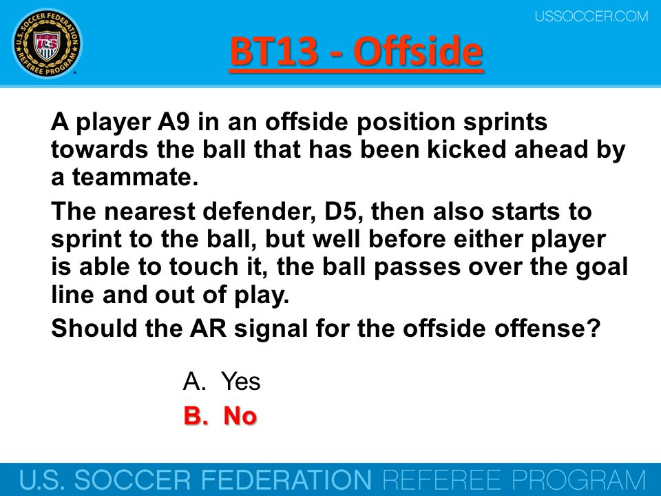 BT13 - Offside A player A9 in an offside position sprints towards the ball that has been kicked ahead by a teammate. The nearest defender, D5, then al