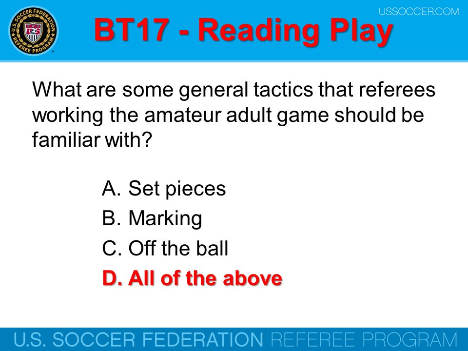 BT17 - Reading Play What are some general tactics that referees working the amateur adult game should be familiar with? A.Set pieces B.Marking C.Off t
