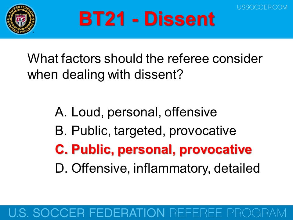 BT21 - Dissent What factors should the referee consider when dealing with dissent? A.Loud, personal, offensive B.Public, targeted, provocative C.Publi