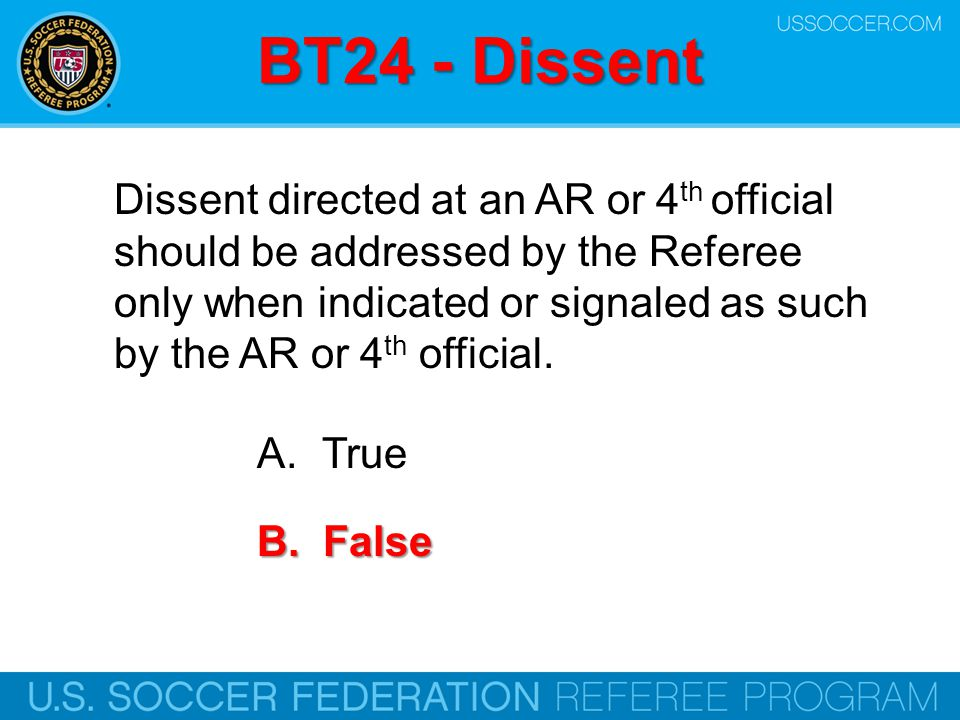 BT24 - Dissent Dissent directed at an AR or 4 th official should be addressed by the Referee only when indicated or signaled as such by the AR or 4 th