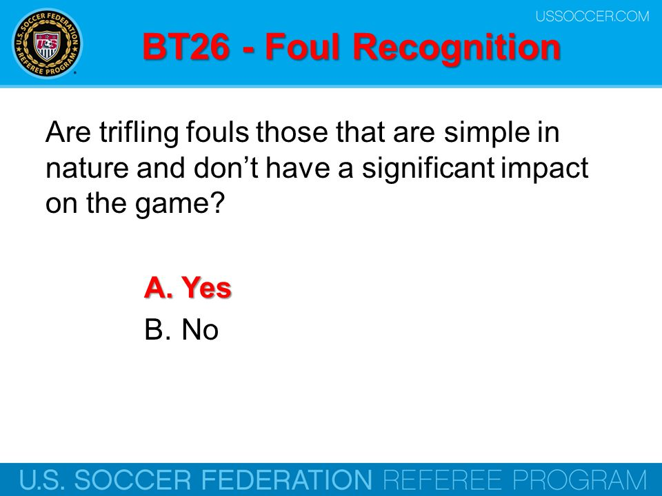 BT26 - Foul Recognition Are trifling fouls those that are simple in nature and don't have a significant impact on the game? A.Yes B.No