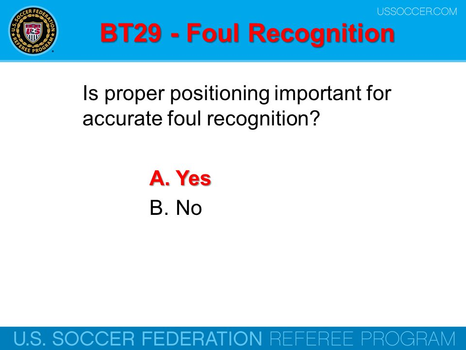 BT29 - Foul Recognition Is proper positioning important for accurate foul recognition? A.Yes B.No