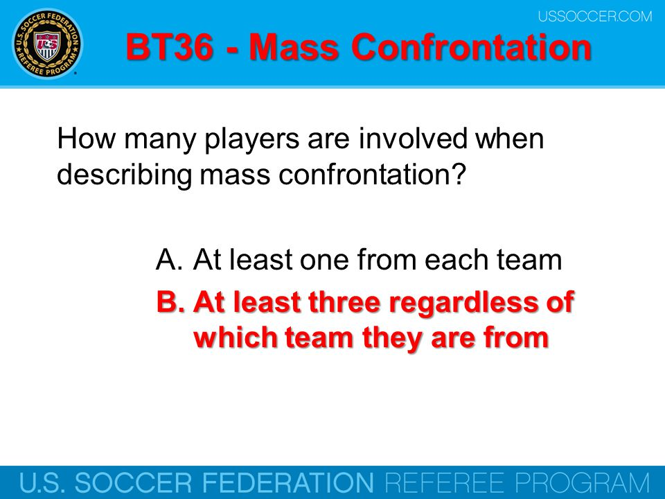 BT36 - Mass Confrontation How many players are involved when describing mass confrontation? A.At least one from each team B.At least three regardless