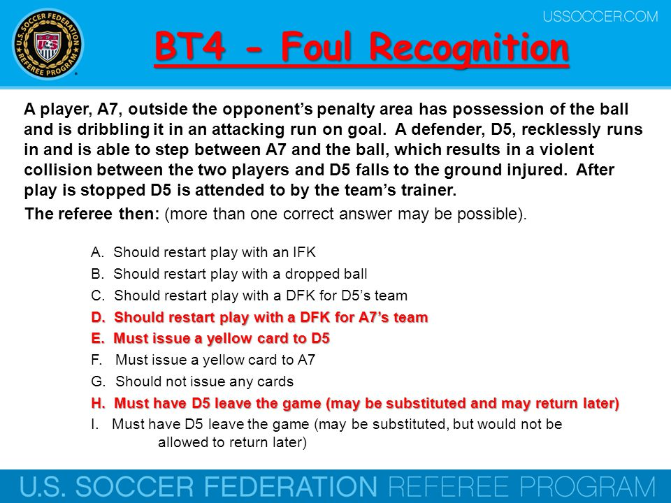 BT5 - Foul Recognition A hard kicked ball is coming right toward a player A6 s head.