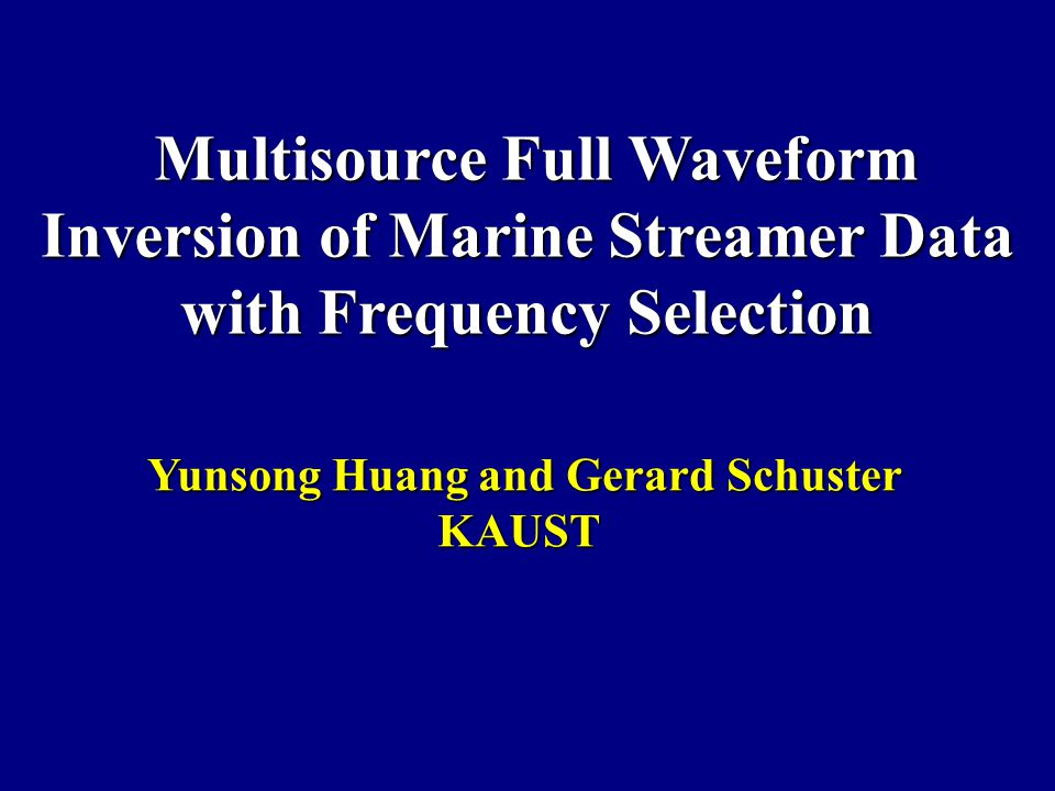 Multisource Full Waveform Inversion of Marine Streamer Data with Frequency Selection Multisource Full Waveform Inversion of Marine Streamer Data with Frequency Selection Yunsong Huang and Gerard Schuster Yunsong Huang and Gerard SchusterKAUST