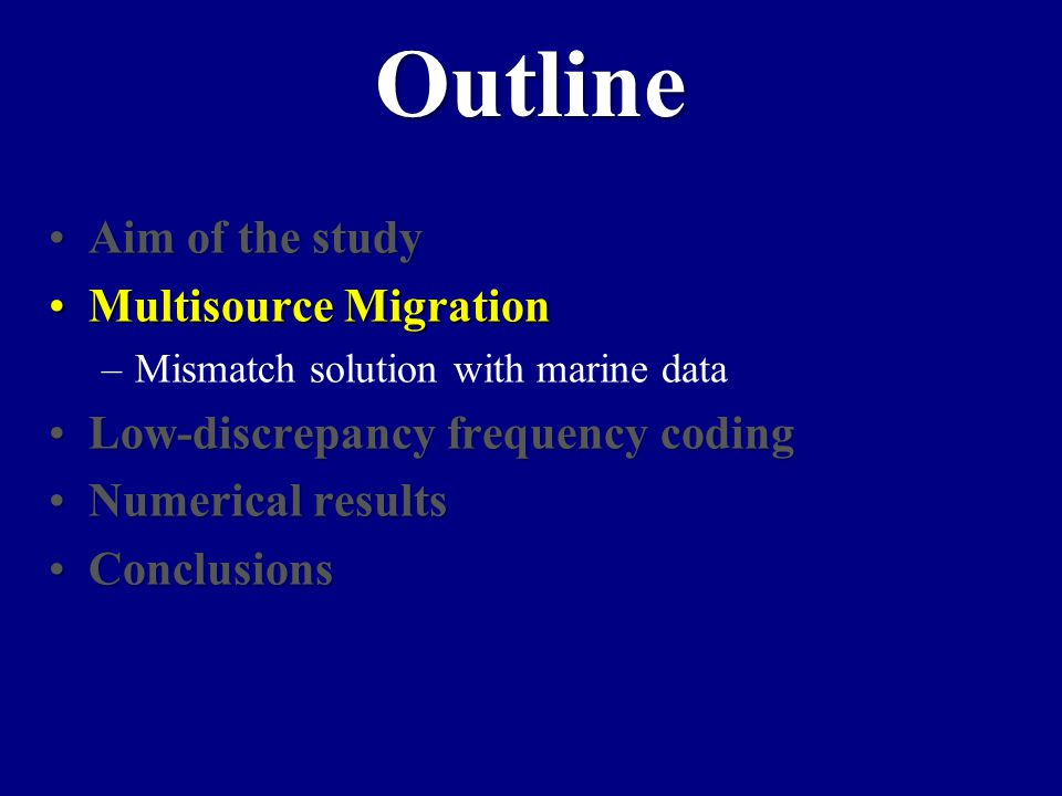 Aim of the studyAim of the study Multisource MigrationMultisource Migration –Mismatch solution with marine data Low-discrepancy frequency codingLow-discrepancy frequency coding Numerical resultsNumerical results ConclusionsConclusions Outline