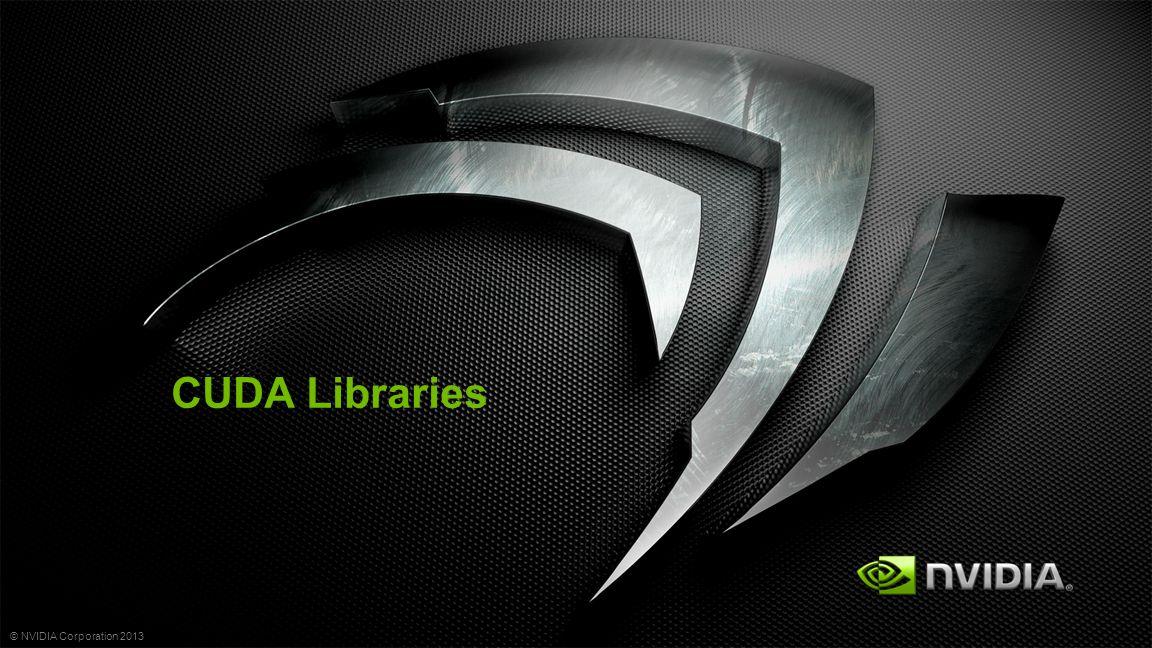 © NVIDIA Corporation 2013 CUDA Libraries