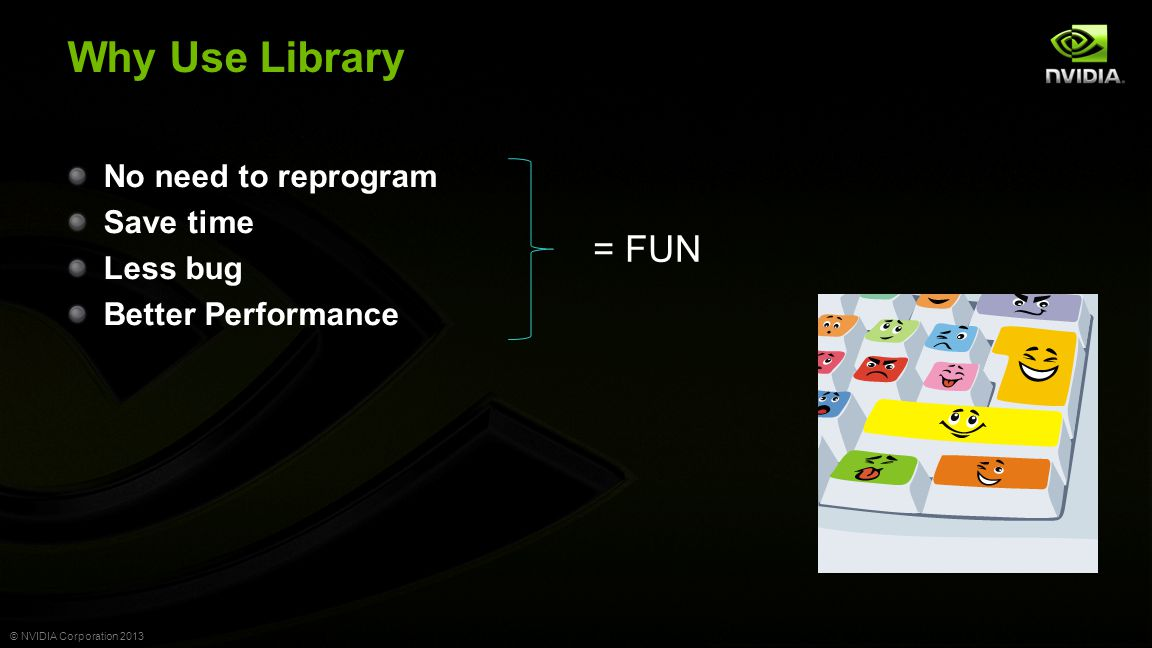 © NVIDIA Corporation 2013 cuBLAS: Legacy and Version 2 Interface Legacy Interface Convenient for quick port of legacy code Version 2 Interface Reduces data transfer for complex algorithms Return values on CPU or GPU Scalar arguments passed by reference Support for streams and multithreaded environment Batching of key routines