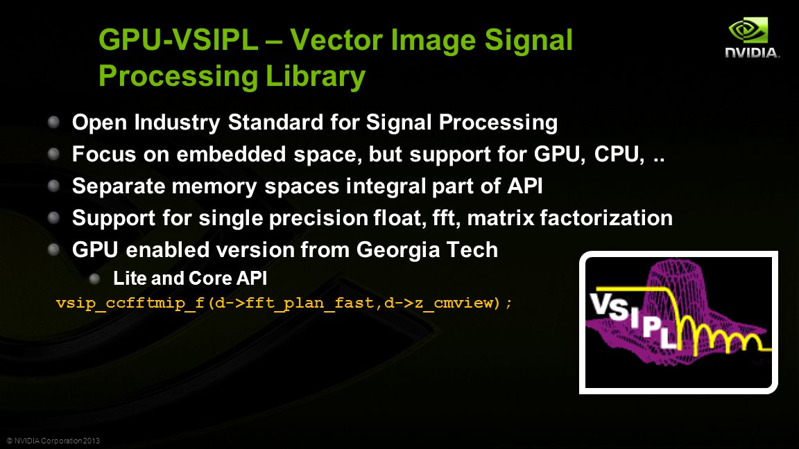 © NVIDIA Corporation 2013 GPU-VSIPL – Vector Image Signal Processing Library Open Industry Standard for Signal Processing Focus on embedded space, but support for GPU, CPU,..