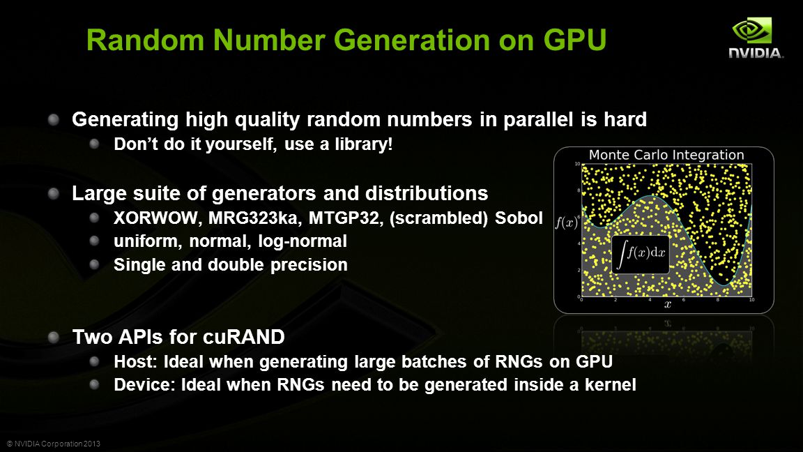 © NVIDIA Corporation 2013 Random Number Generation on GPU Generating high quality random numbers in parallel is hard Don't do it yourself, use a library.