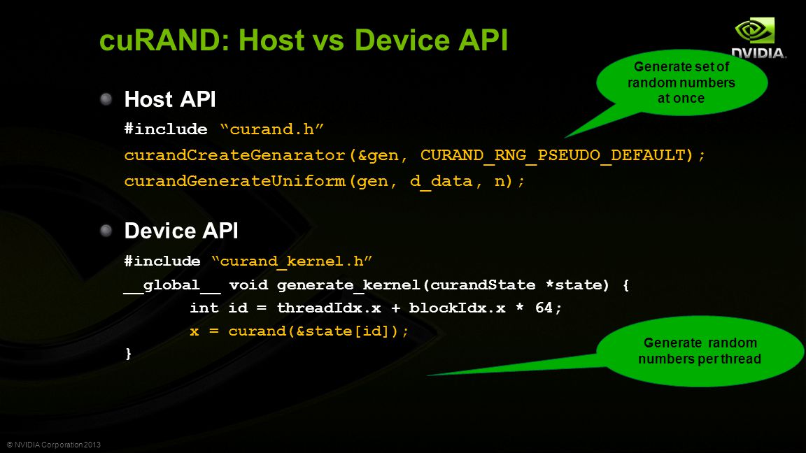 © NVIDIA Corporation 2013 cuRAND: Host vs Device API Host API #include curand.h curandCreateGenarator(&gen, CURAND_RNG_PSEUDO_DEFAULT); curandGenerateUniform(gen, d_data, n); Device API #include curand_kernel.h __global__ void generate_kernel(curandState *state) { int id = threadIdx.x + blockIdx.x * 64; x = curand(&state[id]); } Generate set of random numbers at once Generate random numbers per thread