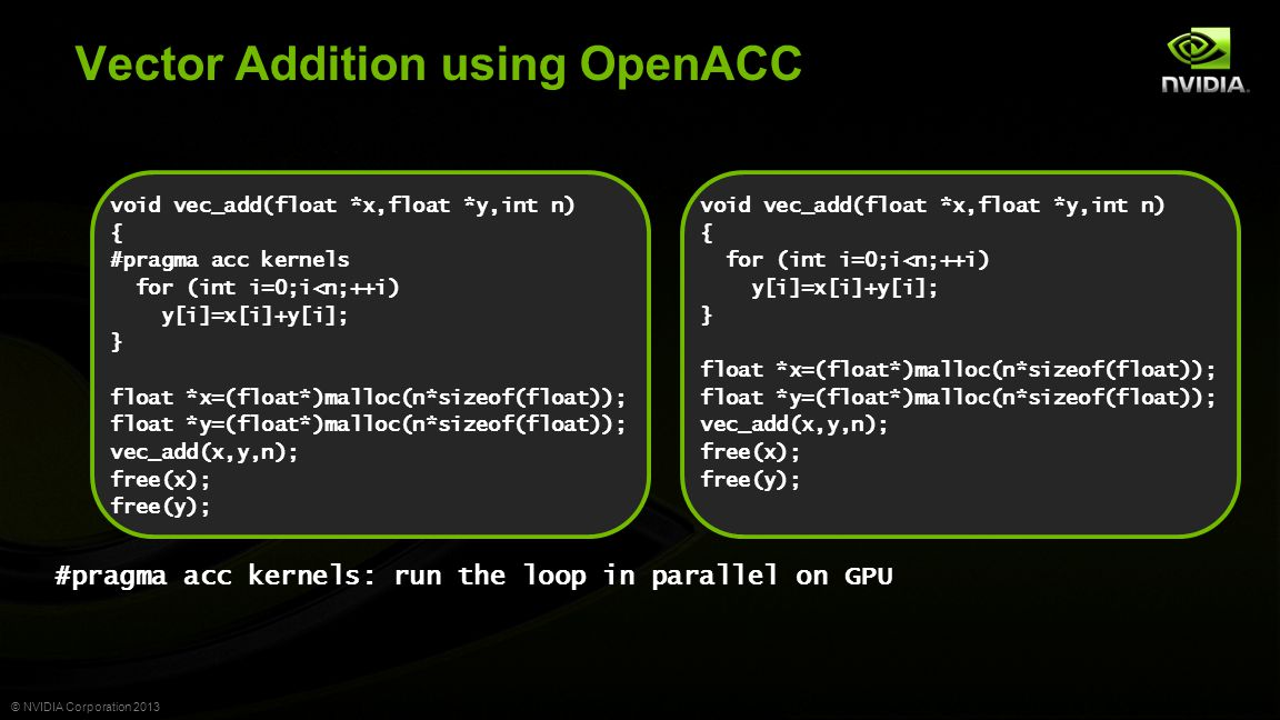© NVIDIA Corporation 2013 void vec_add(float *x,float *y,int n) { #pragma acc kernels for (int i=0;i<n;++i) y[i]=x[i]+y[i]; } float *x=(float*)malloc(n*sizeof(float)); float *y=(float*)malloc(n*sizeof(float)); vec_add(x,y,n); free(x); free(y); Vector Addition using OpenACC #pragma acc kernels: run the loop in parallel on GPU void vec_add(float *x,float *y,int n) { for (int i=0;i<n;++i) y[i]=x[i]+y[i]; } float *x=(float*)malloc(n*sizeof(float)); float *y=(float*)malloc(n*sizeof(float)); vec_add(x,y,n); free(x); free(y);