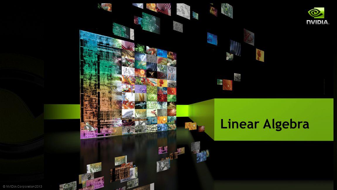© NVIDIA Corporation 2013 A Birds Eye View on Linear Algebra Matrix Solver Matrix Vector
