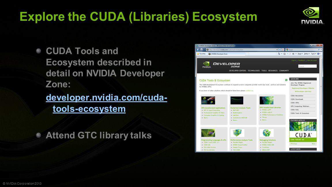 © NVIDIA Corporation 2013 Explore the CUDA (Libraries) Ecosystem CUDA Tools and Ecosystem described in detail on NVIDIA Developer Zone: developer.nvidia.com/cuda- tools-ecosystem Attend GTC library talks