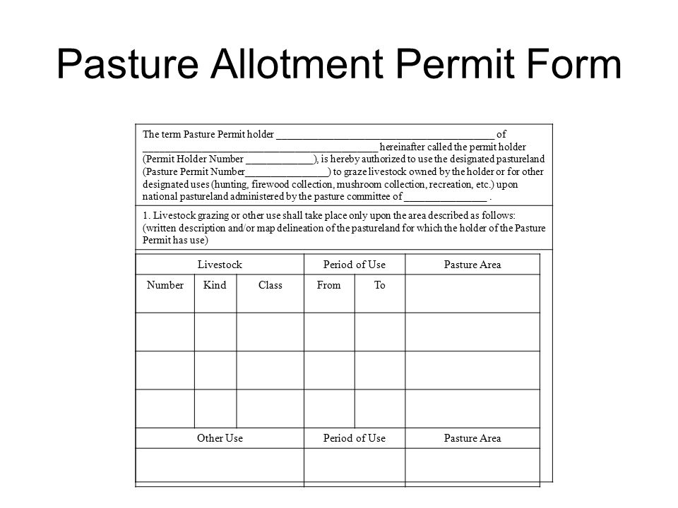 Pasture Allotment Permit Form The term Pasture Permit holder __________________________________________ of _____________________________________________ hereinafter called the permit holder (Permit Holder Number _____________), is hereby authorized to use the designated pastureland (Pasture Permit Number________________) to graze livestock owned by the holder or for other designated uses (hunting, firewood collection, mushroom collection, recreation, etc.) upon national pastureland administered by the pasture committee of ________________.