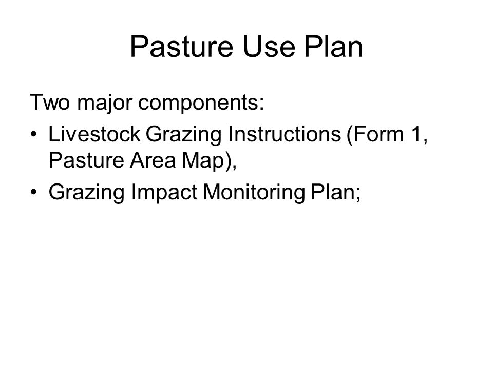 Pasture Use Plan Two major components: Livestock Grazing Instructions (Form 1, Pasture Area Map), Grazing Impact Monitoring Plan;