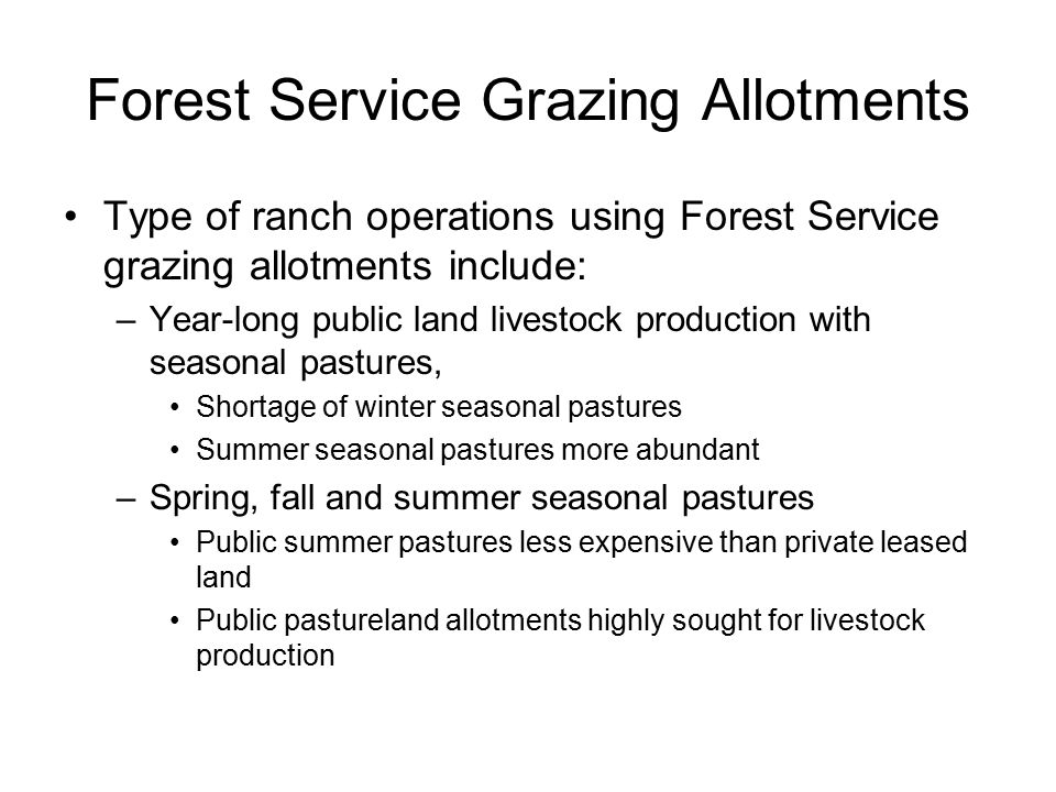 Forest Service Grazing Allotments Type of ranch operations using Forest Service grazing allotments include: –Year-long public land livestock production with seasonal pastures, Shortage of winter seasonal pastures Summer seasonal pastures more abundant –Spring, fall and summer seasonal pastures Public summer pastures less expensive than private leased land Public pastureland allotments highly sought for livestock production