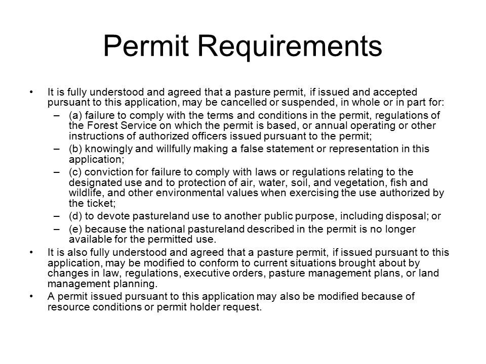 Permit Requirements It is fully understood and agreed that a pasture permit, if issued and accepted pursuant to this application, may be cancelled or suspended, in whole or in part for: –(a) failure to comply with the terms and conditions in the permit, regulations of the Forest Service on which the permit is based, or annual operating or other instructions of authorized officers issued pursuant to the permit; –(b) knowingly and willfully making a false statement or representation in this application; –(c) conviction for failure to comply with laws or regulations relating to the designated use and to protection of air, water, soil, and vegetation, fish and wildlife, and other environmental values when exercising the use authorized by the ticket; –(d) to devote pastureland use to another public purpose, including disposal; or –(e) because the national pastureland described in the permit is no longer available for the permitted use.