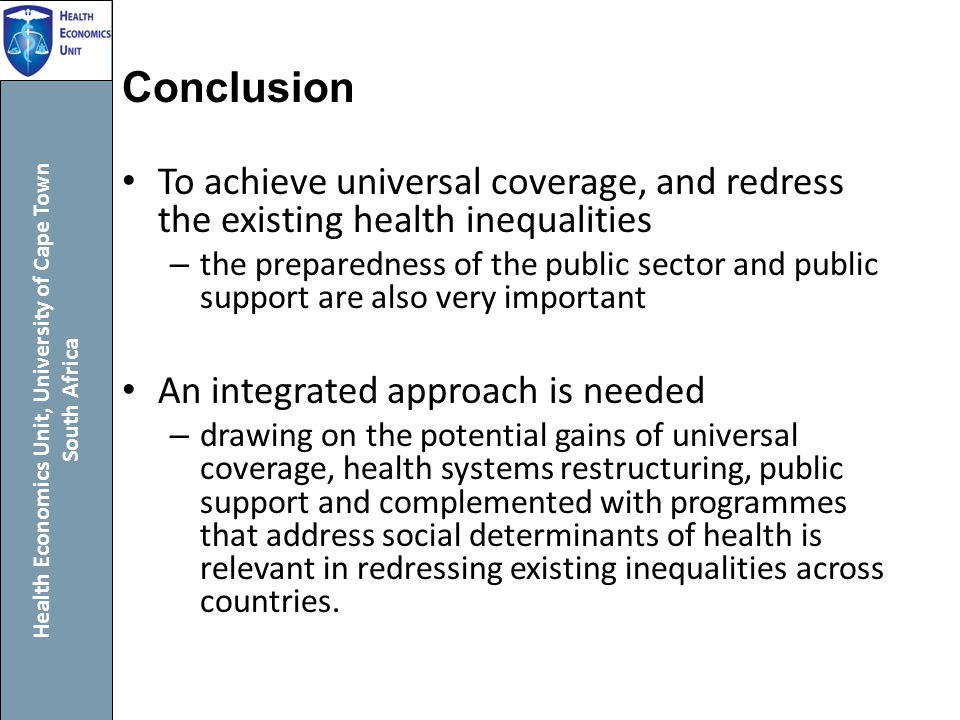 Health Economics Unit, University of Cape Town South Africa Conclusion To achieve universal coverage, and redress the existing health inequalities – the preparedness of the public sector and public support are also very important An integrated approach is needed – drawing on the potential gains of universal coverage, health systems restructuring, public support and complemented with programmes that address social determinants of health is relevant in redressing existing inequalities across countries.