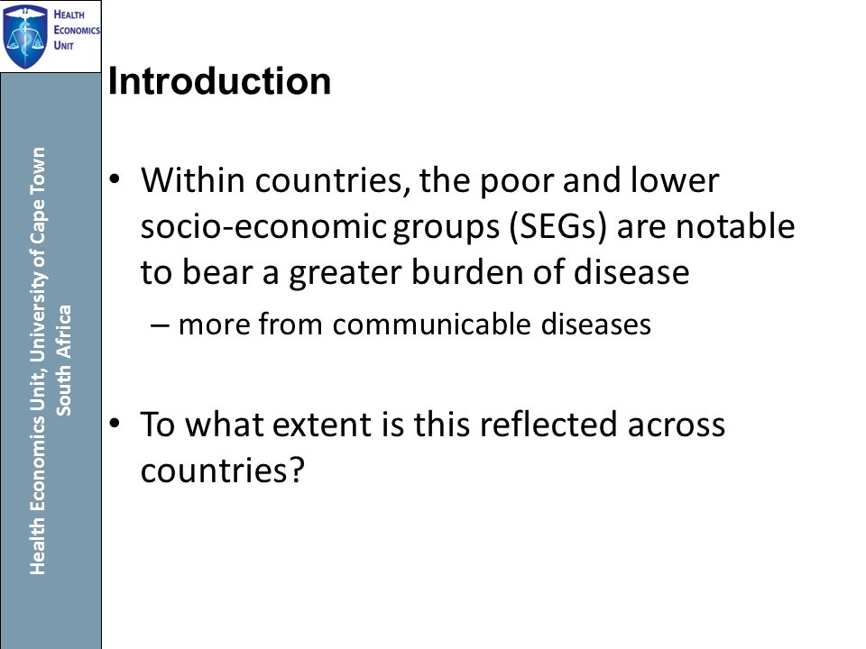 Health Economics Unit, University of Cape Town South Africa Introduction Within countries, the poor and lower socio-economic groups (SEGs) are notable to bear a greater burden of disease – more from communicable diseases To what extent is this reflected across countries