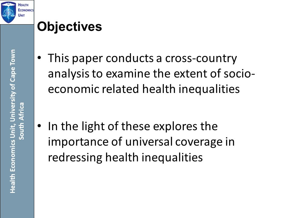 Health Economics Unit, University of Cape Town South Africa Objectives This paper conducts a cross-country analysis to examine the extent of socio- economic related health inequalities In the light of these explores the importance of universal coverage in redressing health inequalities