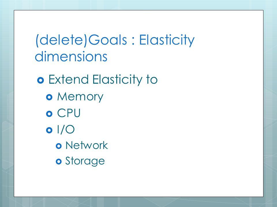 (delete)Goals : Elasticity dimensions  Extend Elasticity to  Memory  CPU  I/O  Network  Storage 33