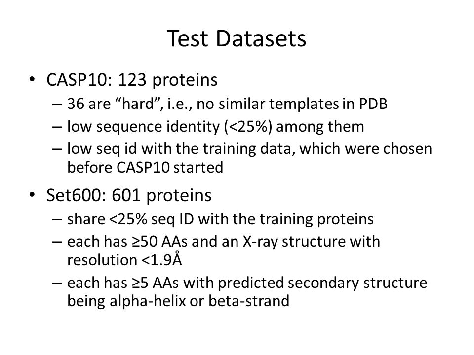 Test Datasets CASP10: 123 proteins – 36 are hard , i.e., no similar templates in PDB – low sequence identity (<25%) among them – low seq id with the training data, which were chosen before CASP10 started Set600: 601 proteins – share <25% seq ID with the training proteins – each has ≥50 AAs and an X-ray structure with resolution <1.9Å – each has ≥5 AAs with predicted secondary structure being alpha-helix or beta-strand