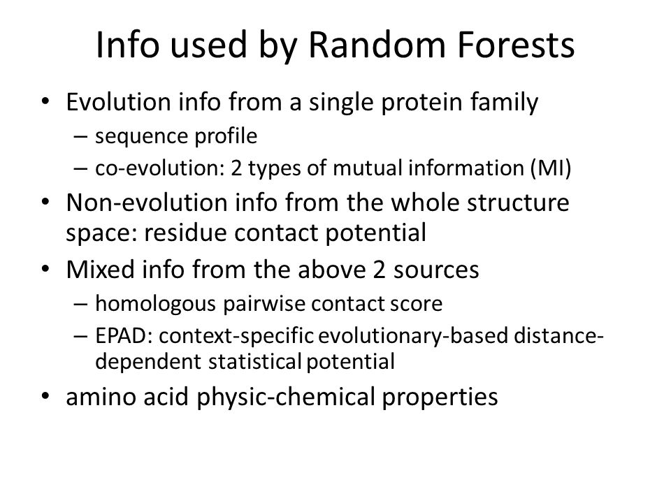 Info used by Random Forests Evolution info from a single protein family – sequence profile – co-evolution: 2 types of mutual information (MI) Non-evolution info from the whole structure space: residue contact potential Mixed info from the above 2 sources – homologous pairwise contact score – EPAD: context-specific evolutionary-based distance- dependent statistical potential amino acid physic-chemical properties