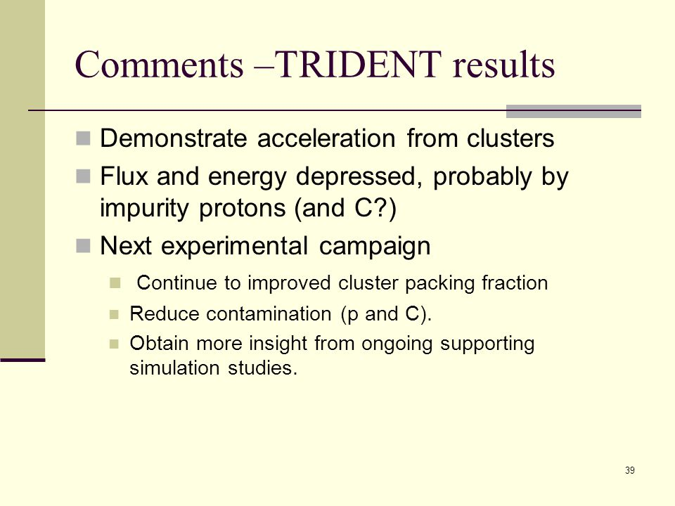 Comments –TRIDENT results Demonstrate acceleration from clusters Flux and energy depressed, probably by impurity protons (and C?) Next experimental ca