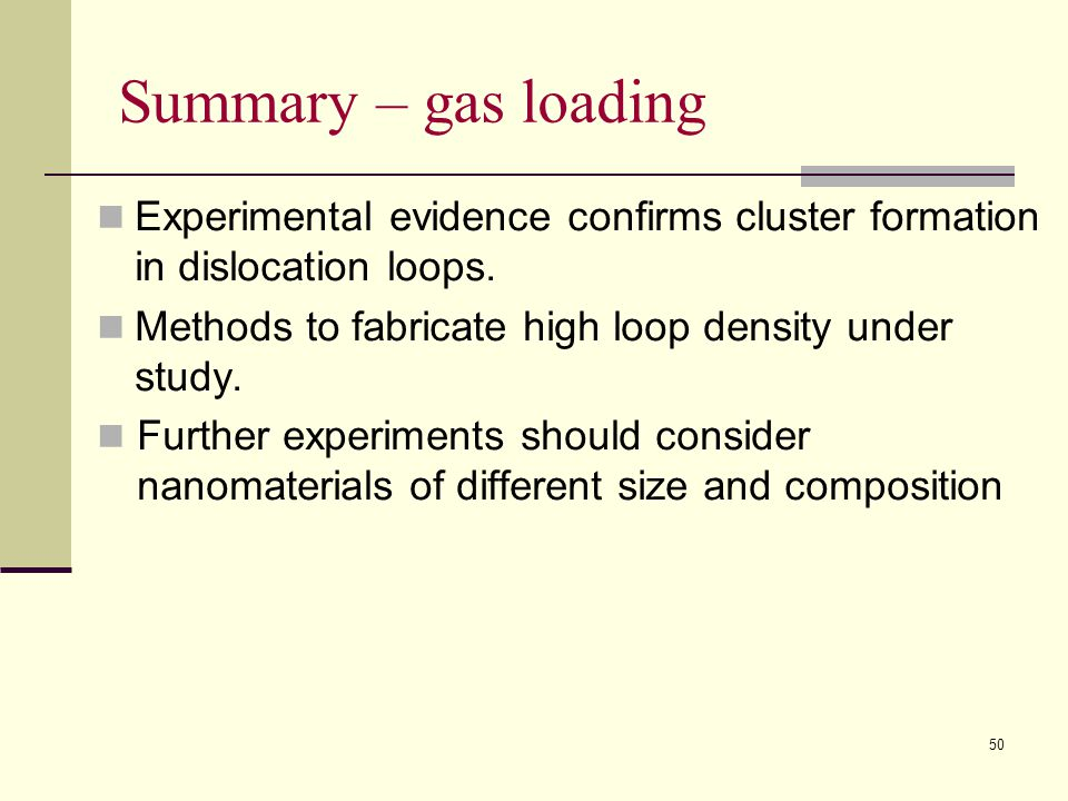 Summary – gas loading Experimental evidence confirms cluster formation in dislocation loops. Methods to fabricate high loop density under study. Furth
