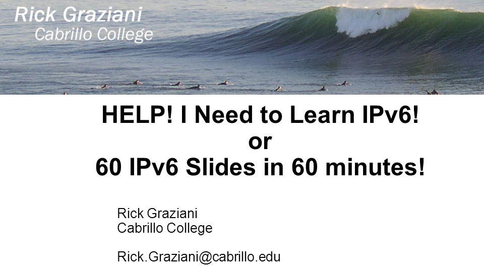 HELP! I Need to Learn IPv6! or 60 IPv6 Slides in 60 minutes! Rick Graziani Cabrillo College Rick.Graziani@cabrillo.edu