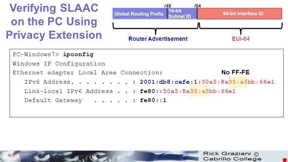 © PC-Windows7> ipconfig Windows IP Configuration Ethernet adapter Local Area Connection: IPv6 Address........ : 2001:db8:cafe:1:50a5:8a35:a5bb:66e1 Li