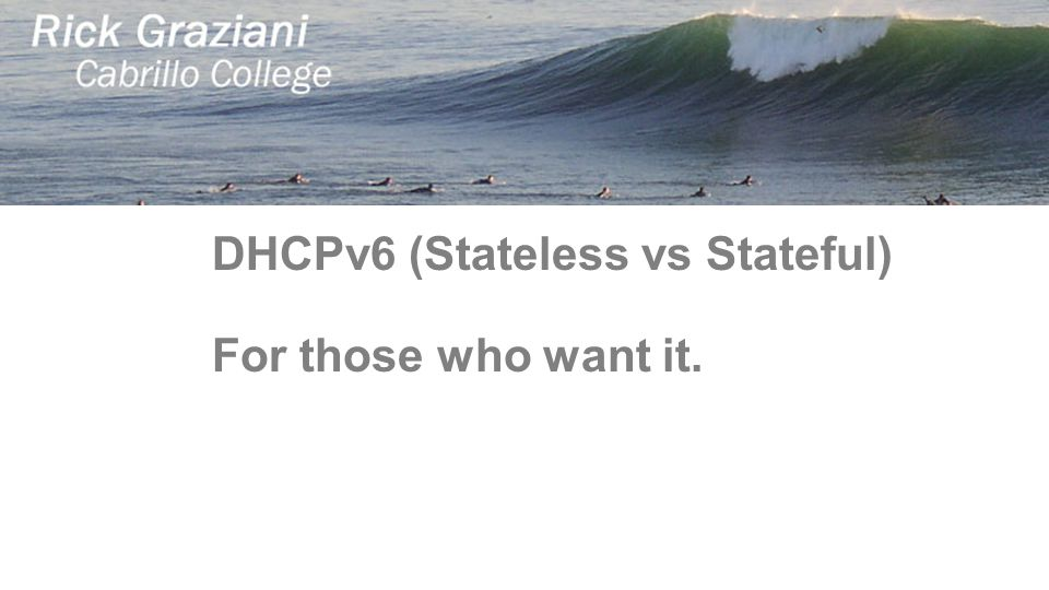 DHCPv6 (Stateless vs Stateful) For those who want it.