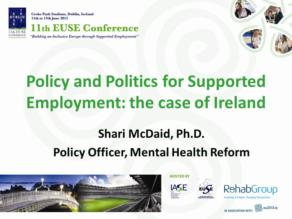 Policy and Politics for Supported Employment: the case of Ireland Shari McDaid, Ph.D.