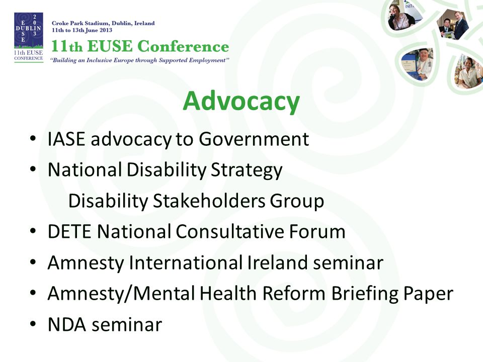 Advocacy IASE advocacy to Government National Disability Strategy Disability Stakeholders Group DETE National Consultative Forum Amnesty International Ireland seminar Amnesty/Mental Health Reform Briefing Paper NDA seminar