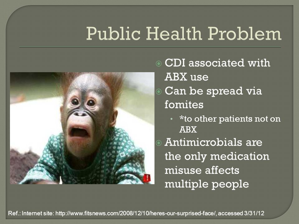 Public Health Problem  CDI associated with ABX use  Can be spread via fomites *to other patients not on ABX  Antimicrobials are the only medication misuse affects multiple people Ref.: Internet site: http://www.fitsnews.com/2008/12/10/heres-our-surprised-face/, accessed 3/31/12