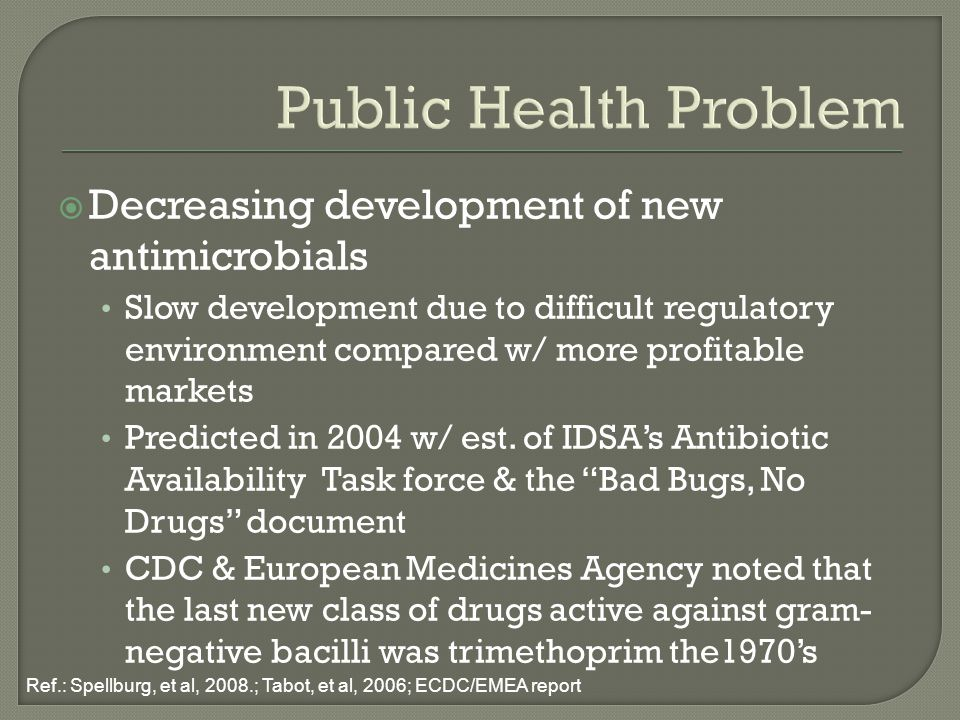 Public Health Problem  Decreasing development of new antimicrobials Slow development due to difficult regulatory environment compared w/ more profitable markets Predicted in 2004 w/ est.