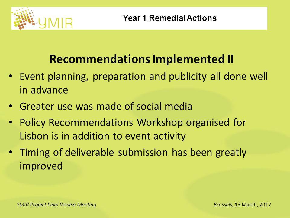 Year 1 Remedial Actions YMIR Project Final Review MeetingBrussels, 13 March, 2012 Revision of Five Rejected Deliverables D2.1 AVY Coordination Roadmap (Revised) D2.3 Methodology for the Identification and Selection of Investors (Revised) D3.4 Publication of Access to Finance Manual for SMEs (DRAFT) (Revised) D3.6 1st Study on Research SMEs access to finance: background analysis (Submitted) D6.1 Communication and Dissemination Plan (Revised)
