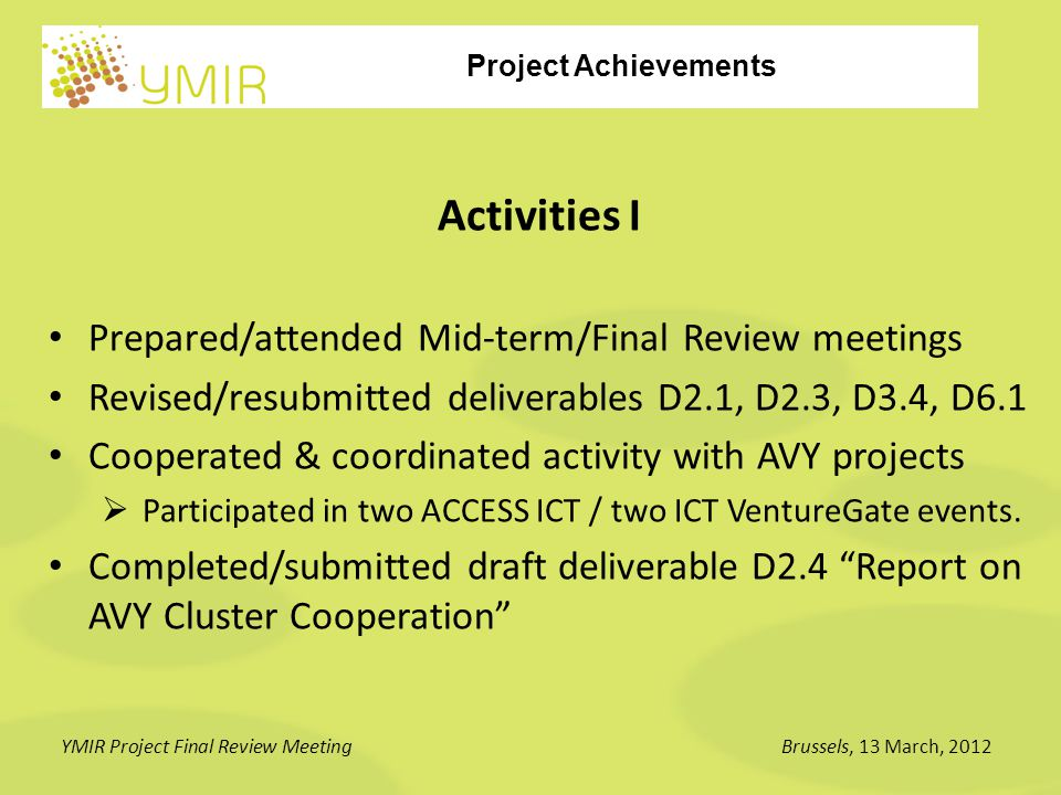Project Achievements YMIR Project Final Review MeetingBrussels, 13 March, 2012 Activities II Organised 3 Venture Academy coaching and training events Organised 3 preparatory webinars Organised 3 Investment Forum brokerage events Submitted D4.3 and D5.1 deliverables on participation at the above events (D5.2 will follow after Lisbon) Submitted deliverable D3.5 Access to Finance Manual (Final)
