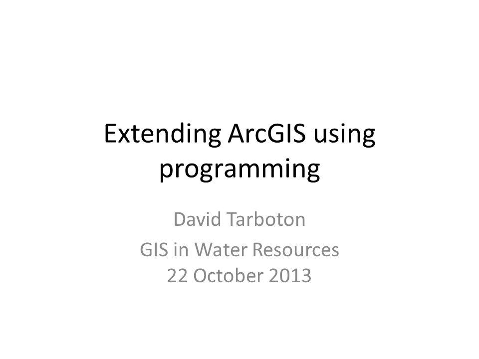 Extending ArcGIS using programming David Tarboton GIS in Water Resources 22 October 2013