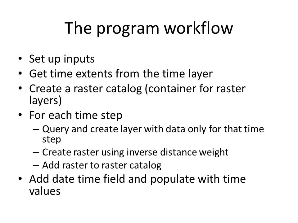 The program workflow Set up inputs Get time extents from the time layer Create a raster catalog (container for raster layers) For each time step – Que
